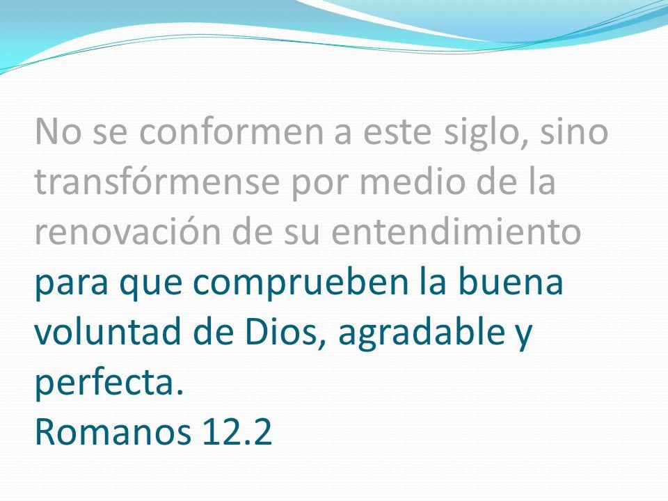 No se conformen a este siglo, sino transfórmense por medio de la renovación de su entendimiento para que comprueben la buena voluntad de Dios, agradable y perfecta.
