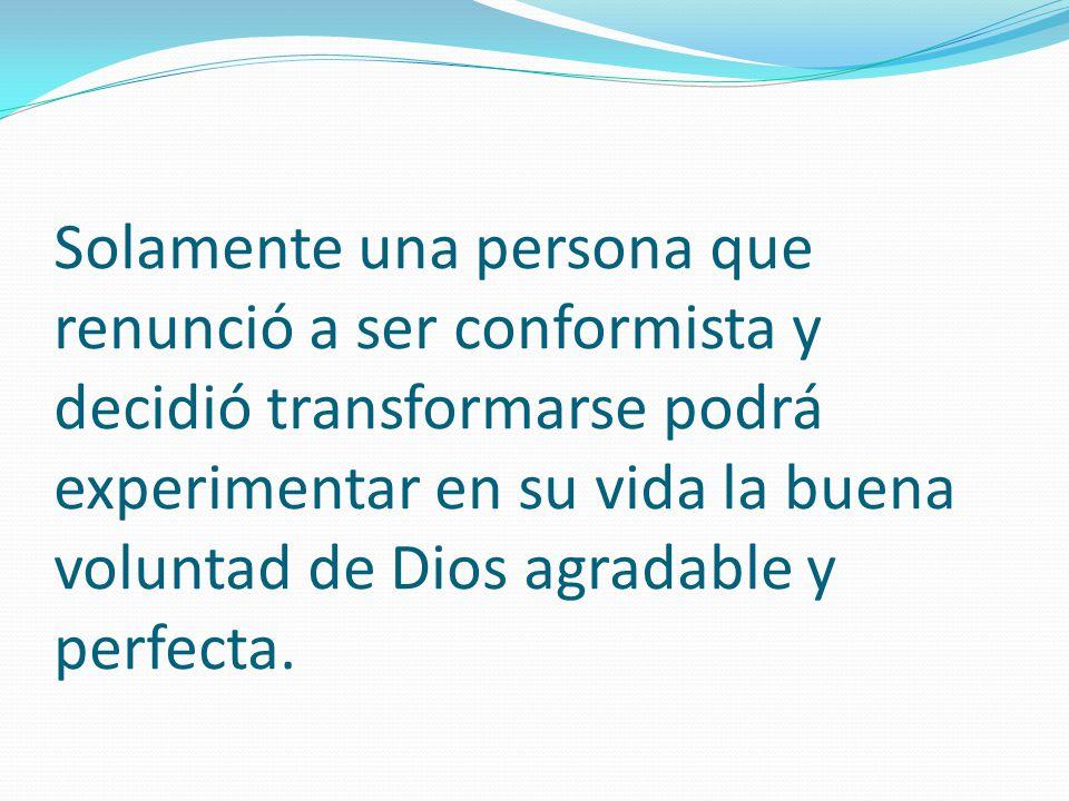 Solamente una persona que renunció a ser conformista y decidió transformarse podrá experimentar en su vida la buena voluntad de Dios agradable y perfecta.