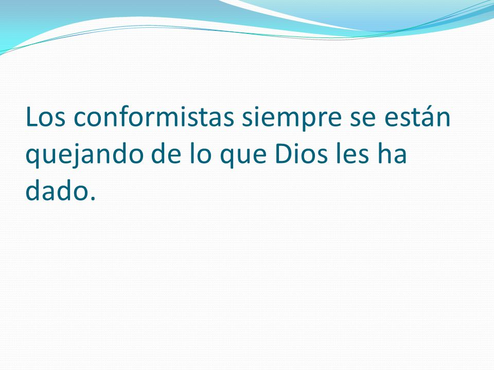 Los conformistas siempre se están quejando de lo que Dios les ha dado.