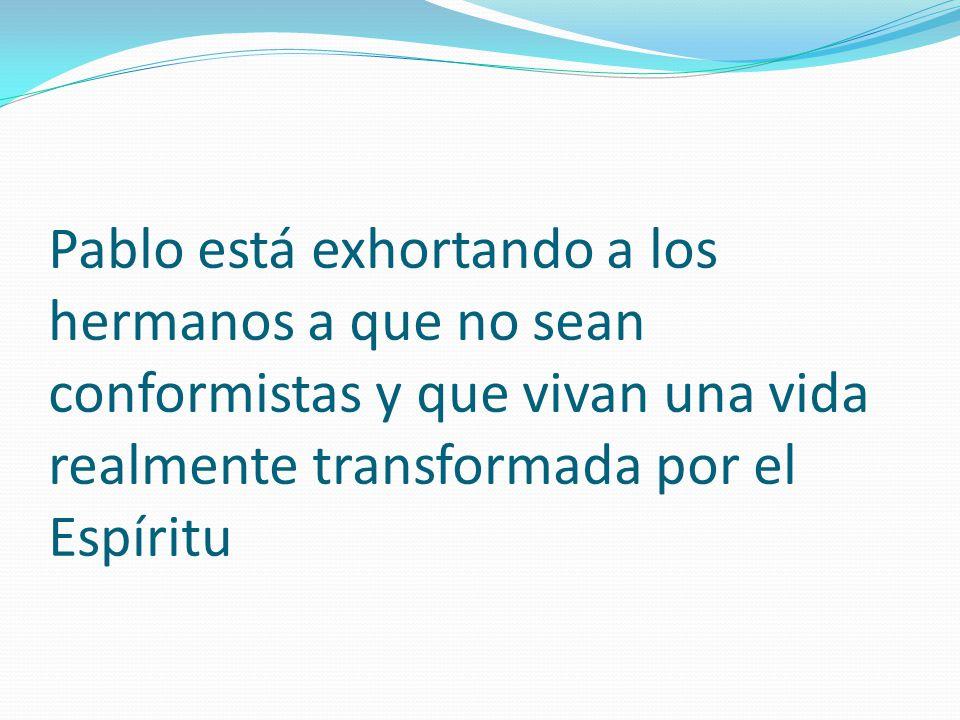 Pablo está exhortando a los hermanos a que no sean conformistas y que vivan una vida realmente transformada por el Espíritu