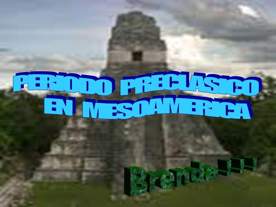 PERIODO PRECLASICO EN MESOAMERICA Brenda ! ! !