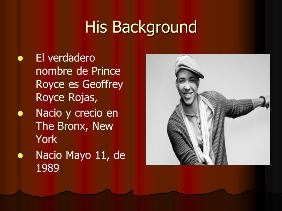 His Background El verdadero nombre de Prince Royce es Geoffrey Royce Rojas, Nacio y crecio en The Bronx, New York.