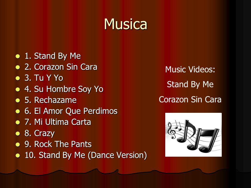 Musica 1. Stand By Me 2. Corazon Sin Cara 3. Tu Y Yo Music Videos: