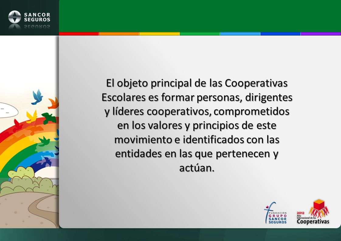 El objeto principal de las Cooperativas Escolares es formar personas, dirigentes y líderes cooperativos, comprometidos en los valores y principios de este movimiento e identificados con las entidades en las que pertenecen y actúan.