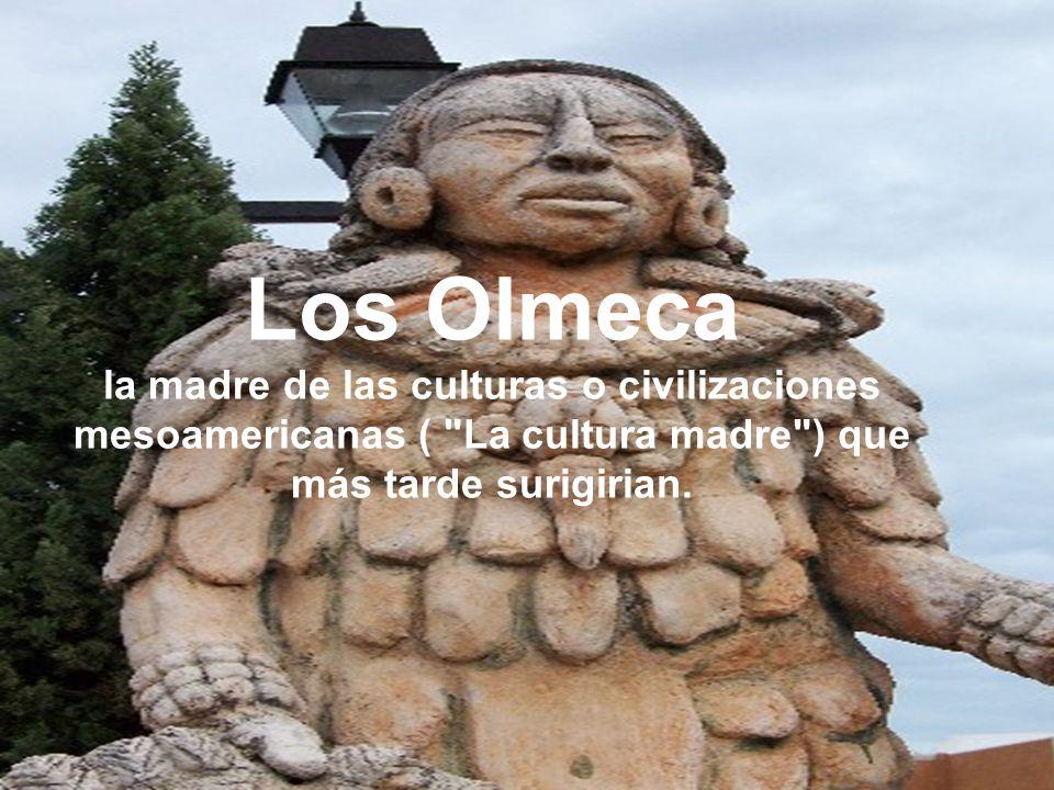 Los Olmeca la madre de las culturas o civilizaciones mesoamericanas ( La cultura madre ) que más tarde surigirian.