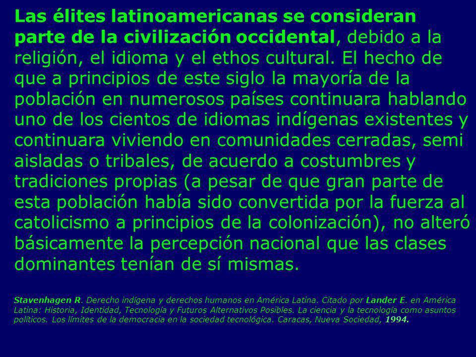 Las élites latinoamericanas se consideran parte de la civilización occidental, debido a la religión, el idioma y el ethos cultural. El hecho de que a principios de este siglo la mayoría de la población en numerosos países continuara hablando uno de los cientos de idiomas indígenas existentes y continuara viviendo en comunidades cerradas, semi aisladas o tribales, de acuerdo a costumbres y tradiciones propias (a pesar de que gran parte de esta población había sido convertida por la fuerza al catolicismo a principios de la colonización), no alteró básicamente la percepción nacional que las clases dominantes tenían de sí mismas.