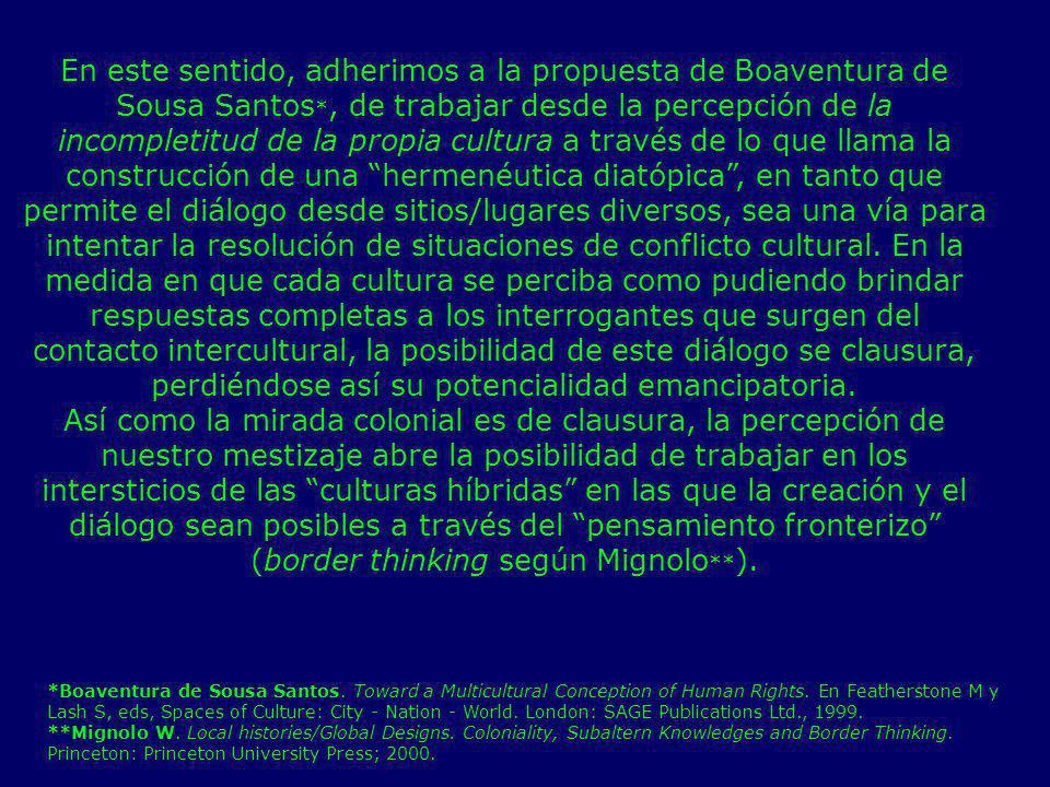 En este sentido, adherimos a la propuesta de Boaventura de Sousa Santos*, de trabajar desde la percepción de la incompletitud de la propia cultura a través de lo que llama la construcción de una hermenéutica diatópica , en tanto que permite el diálogo desde sitios/lugares diversos, sea una vía para intentar la resolución de situaciones de conflicto cultural. En la medida en que cada cultura se perciba como pudiendo brindar respuestas completas a los interrogantes que surgen del contacto intercultural, la posibilidad de este diálogo se clausura, perdiéndose así su potencialidad emancipatoria.