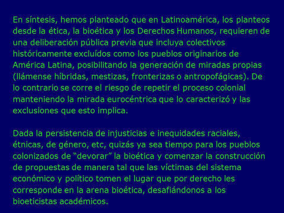 En síntesis, hemos planteado que en Latinoamérica, los planteos desde la ética, la bioética y los Derechos Humanos, requieren de una deliberación pública previa que incluya colectivos históricamente excluídos como los pueblos originarios de América Latina, posibilitando la generación de miradas propias (llámense híbridas, mestizas, fronterizas o antropofágicas). De lo contrario se corre el riesgo de repetir el proceso colonial manteniendo la mirada eurocéntrica que lo caracterizó y las exclusiones que esto implica.