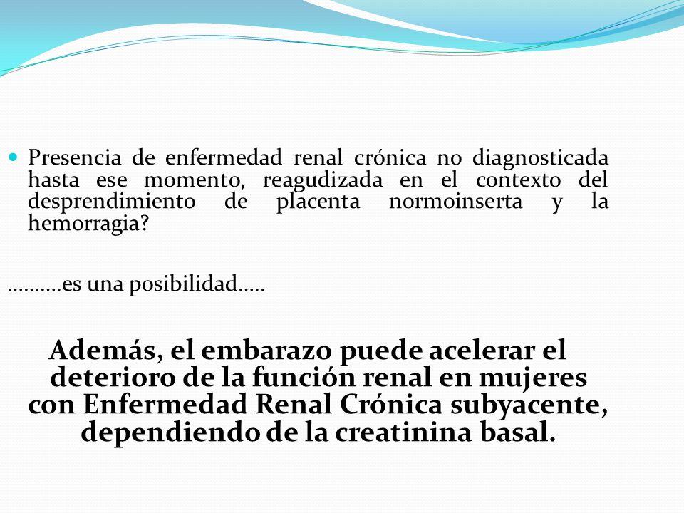 Presencia de enfermedad renal crónica no diagnosticada hasta ese momento, reagudizada en el contexto del desprendimiento de placenta normoinserta y la hemorragia