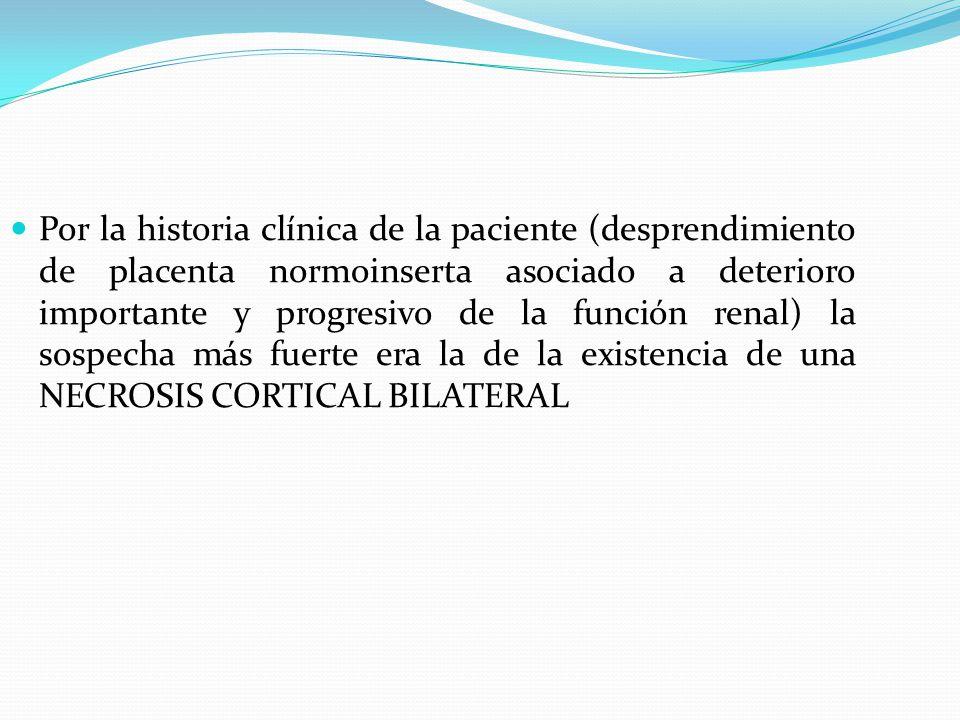 Por la historia clínica de la paciente (desprendimiento de placenta normoinserta asociado a deterioro importante y progresivo de la función renal) la sospecha más fuerte era la de la existencia de una NECROSIS CORTICAL BILATERAL
