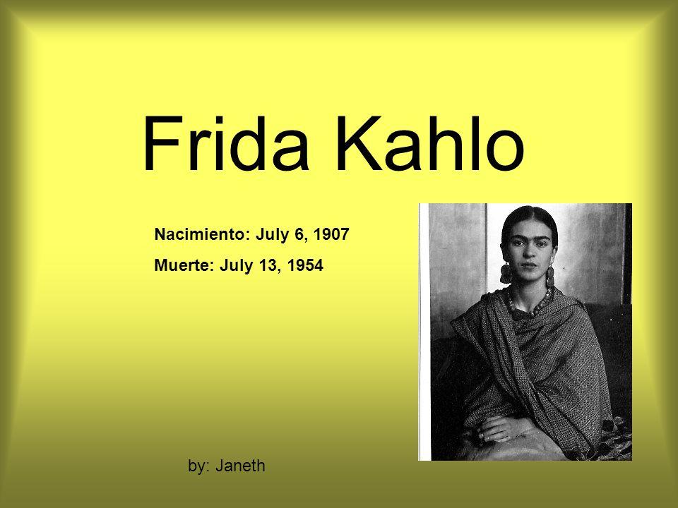 Frida Kahlo Nacimiento: July 6, 1907 Muerte: July 13, 1954 by: Janeth