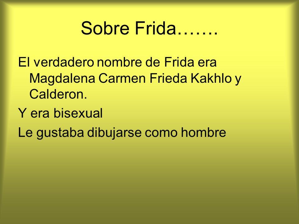 Sobre Frida……. El verdadero nombre de Frida era Magdalena Carmen Frieda Kakhlo y Calderon. Y era bisexual.