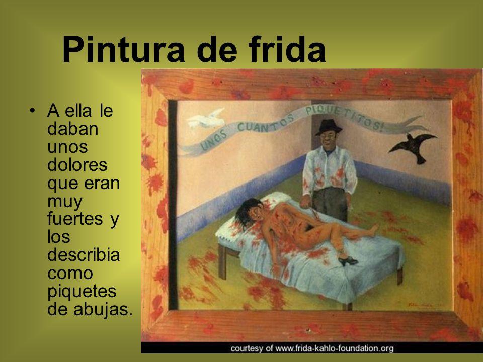 Pintura de frida A ella le daban unos dolores que eran muy fuertes y los describia como piquetes de abujas.