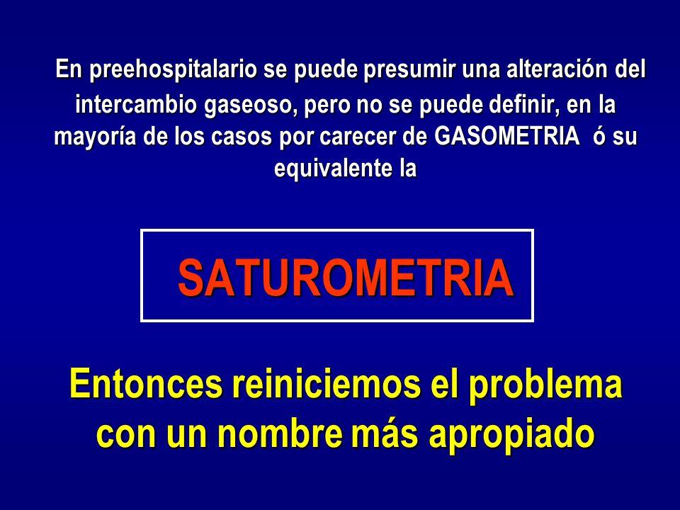 En preehospitalario se puede presumir una alteración del intercambio gaseoso, pero no se puede definir, en la mayoría de los casos por carecer de GASOMETRIA ó su equivalente la SATUROMETRIA Entonces reiniciemos el problema con un nombre más apropiado