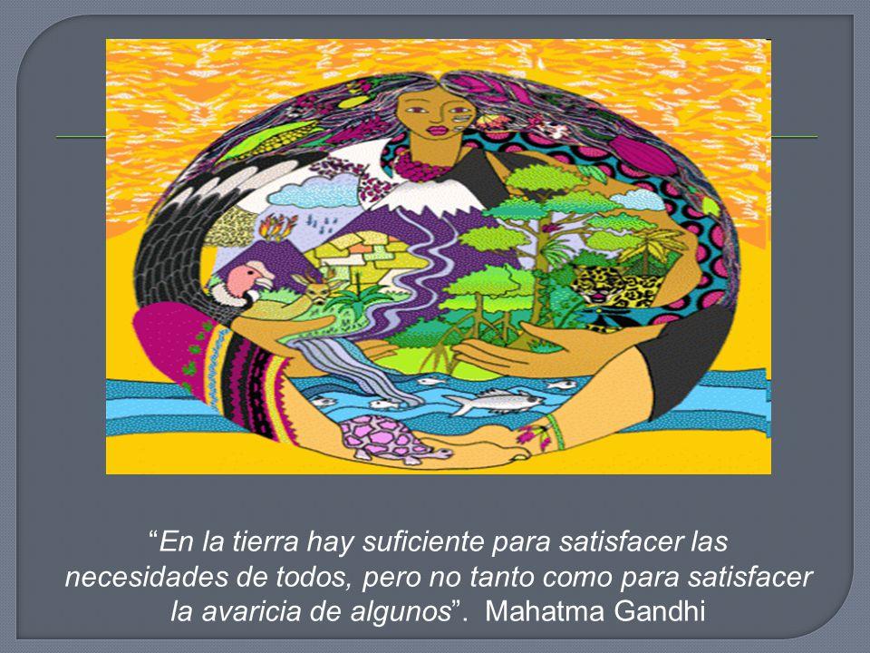 En la tierra hay suficiente para satisfacer las necesidades de todos, pero no tanto como para satisfacer la avaricia de algunos .