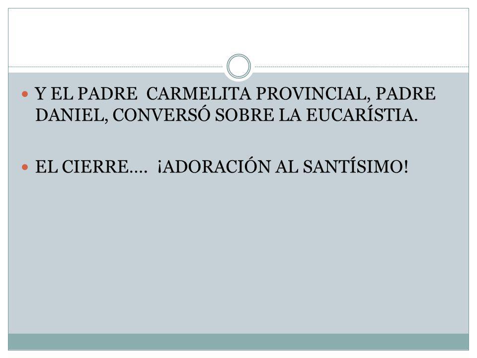 Y EL PADRE CARMELITA PROVINCIAL, PADRE DANIEL, CONVERSÓ SOBRE LA EUCARÍSTIA.