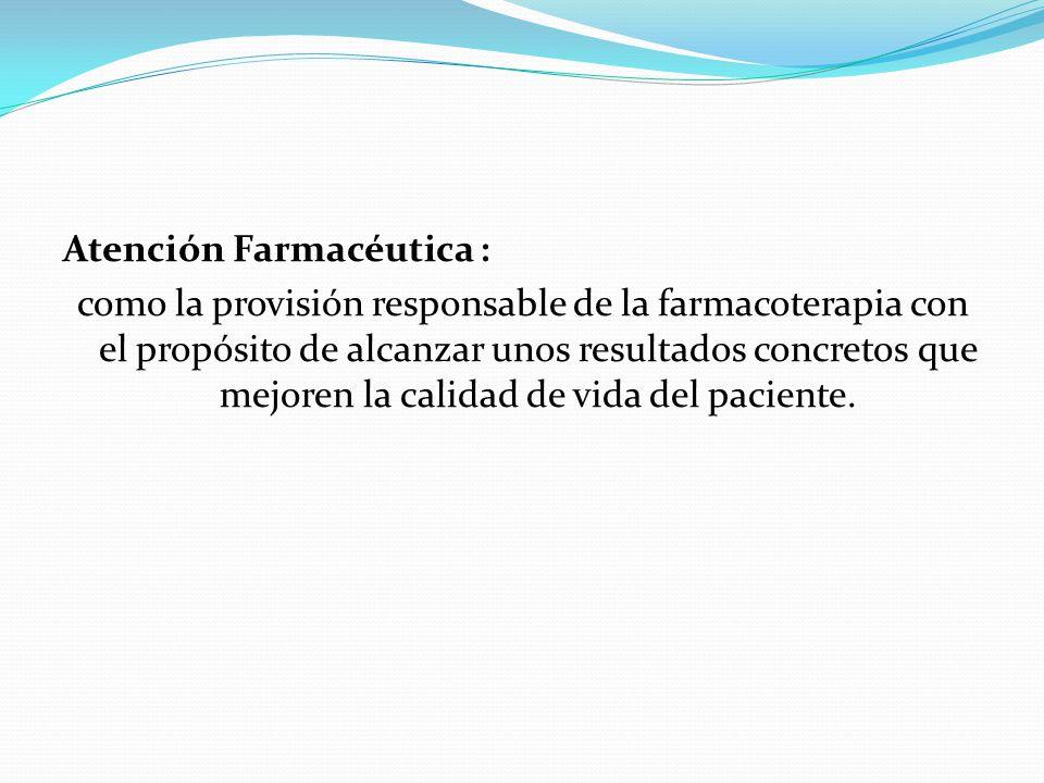 Atención Farmacéutica : como la provisión responsable de la farmacoterapia con el propósito de alcanzar unos resultados concretos que mejoren la calidad de vida del paciente.