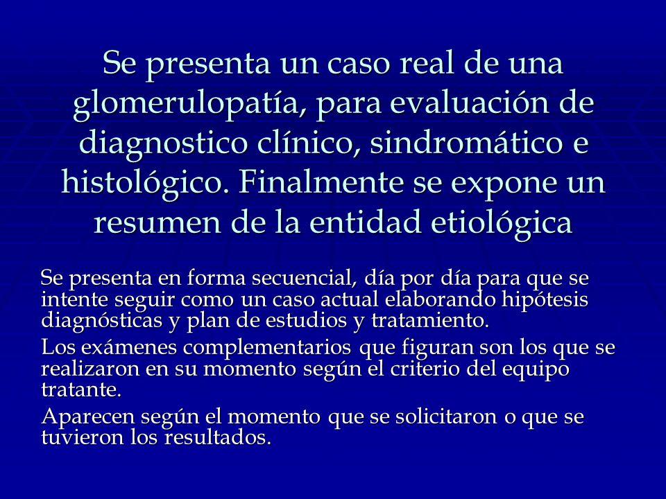 Se presenta un caso real de una glomerulopatía, para evaluación de diagnostico clínico, sindromático e histológico. Finalmente se expone un resumen de la entidad etiológica