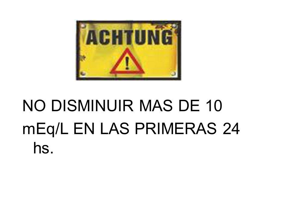 NO DISMINUIR MAS DE 10 mEq/L EN LAS PRIMERAS 24 hs.