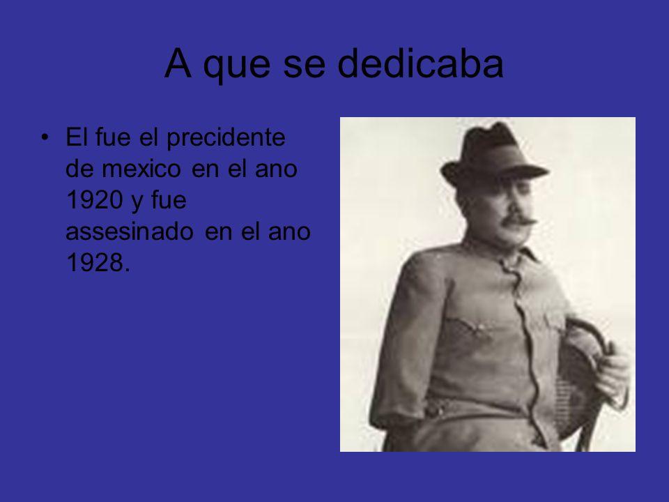 A que se dedicaba El fue el precidente de mexico en el ano 1920 y fue assesinado en el ano 1928.