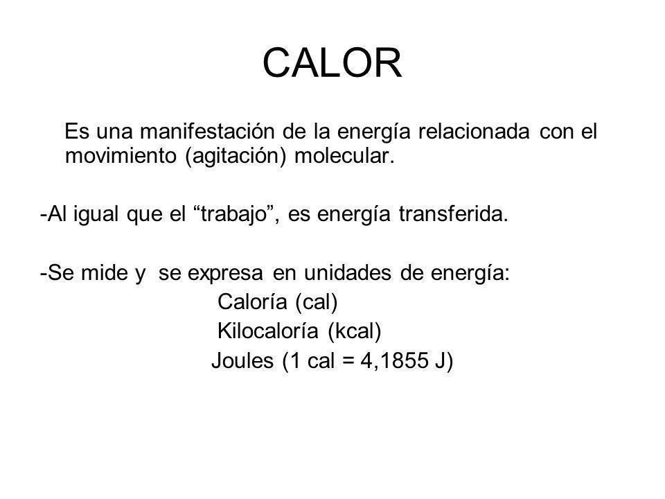 CALOR Es una manifestación de la energía relacionada con el movimiento (agitación) molecular. -Al igual que el trabajo , es energía transferida.