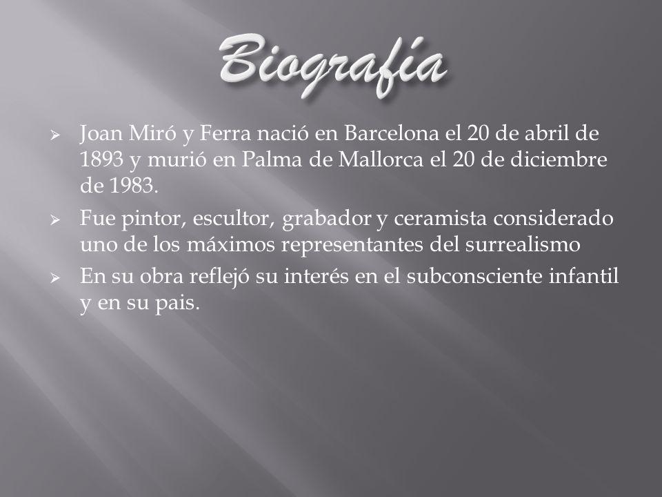 Biografía Joan Miró y Ferra nació en Barcelona el 20 de abril de 1893 y murió en Palma de Mallorca el 20 de diciembre de 1983.