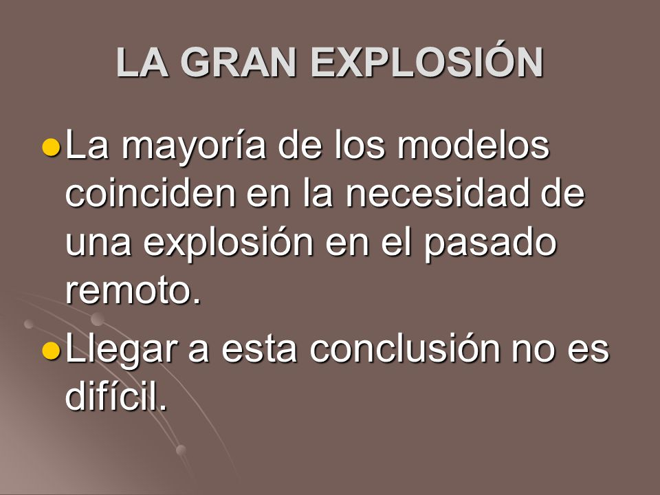 LA GRAN EXPLOSIÓNLa mayoría de los modelos coinciden en la necesidad de una explosión en el pasado remoto.