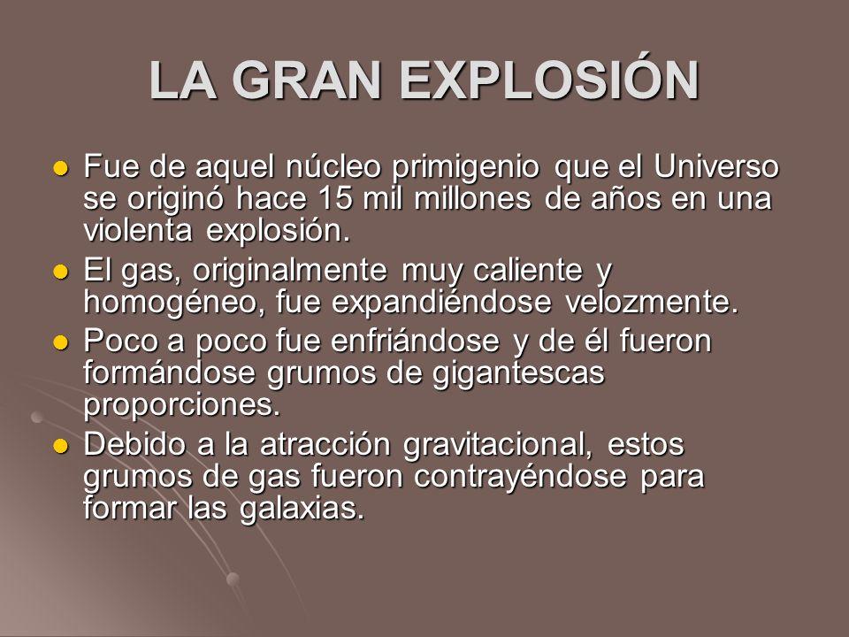 LA GRAN EXPLOSIÓN Fue de aquel núcleo primigenio que el Universo se originó hace 15 mil millones de años en una violenta explosión.