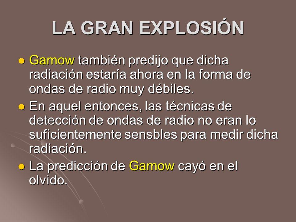 LA GRAN EXPLOSIÓNGamow también predijo que dicha radiación estaría ahora en la forma de ondas de radio muy débiles.