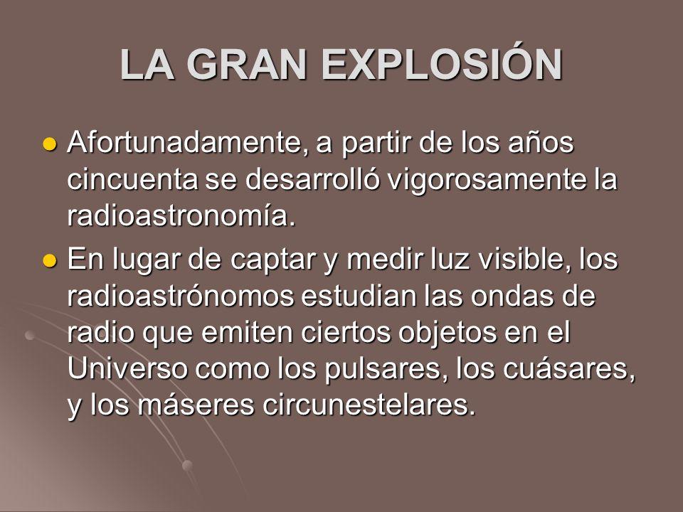 LA GRAN EXPLOSIÓN Afortunadamente, a partir de los años cincuenta se desarrolló vigorosamente la radioastronomía.