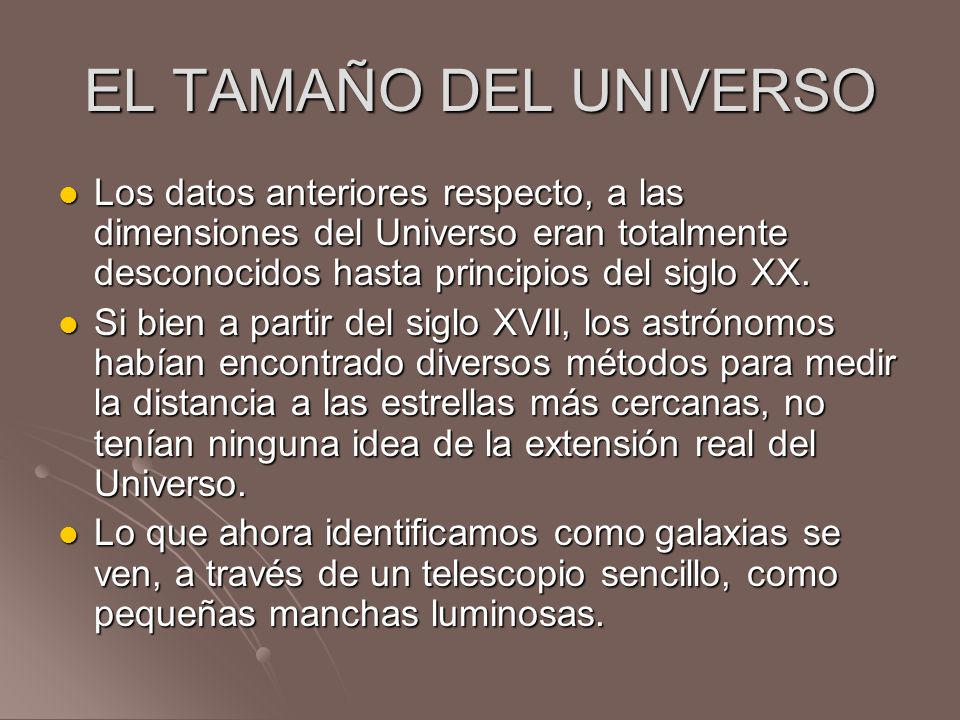 EL TAMAÑO DEL UNIVERSO Los datos anteriores respecto, a las dimensiones del Universo eran totalmente desconocidos hasta principios del siglo XX.
