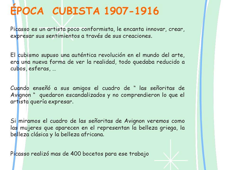 ÉPOCA CUBISTA 1907-1916 Picasso es un artista poco conformista, le encanta innovar, crear, expresar sus sentimientos a través de sus creaciones.