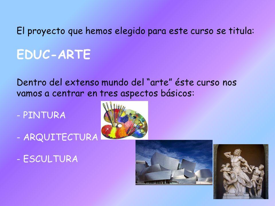 El proyecto que hemos elegido para este curso se titula: EDUC-ARTE Dentro del extenso mundo del arte éste curso nos vamos a centrar en tres aspectos básicos: - PINTURA - ARQUITECTURA - ESCULTURA