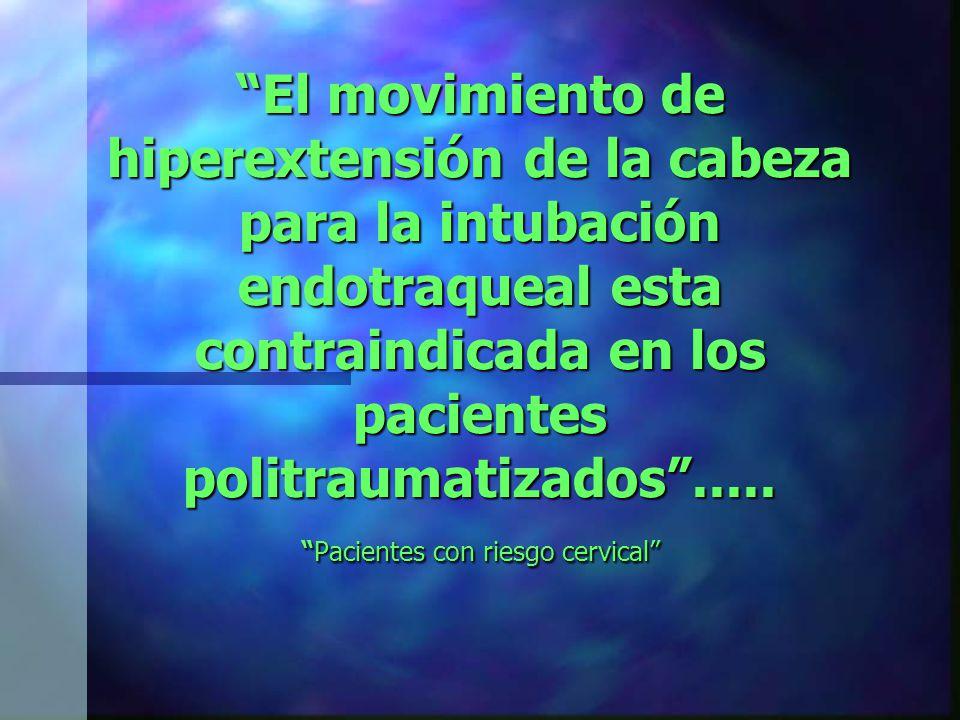El movimiento de hiperextensión de la cabeza para la intubación endotraqueal esta contraindicada en los pacientes politraumatizados .....
