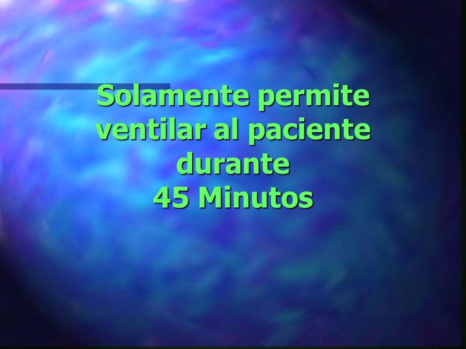 Solamente permite ventilar al paciente durante 45 Minutos