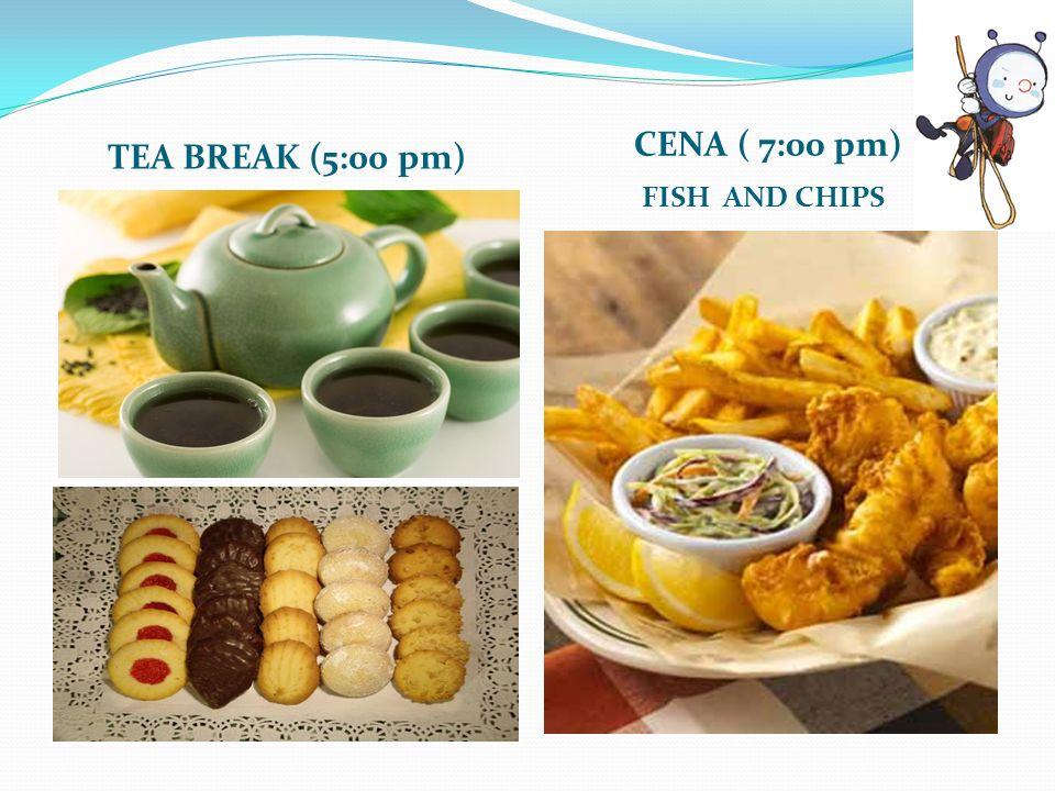 TEA BREAK (5:00 pm) CENA ( 7:00 pm) FISH AND CHIPS