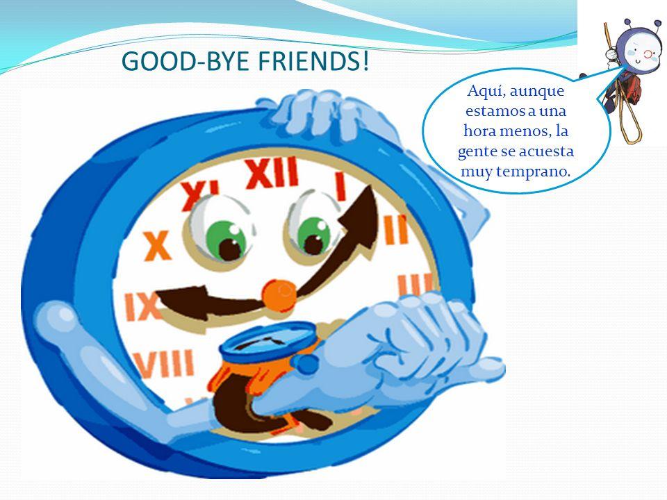 GOOD-BYE FRIENDS! Aquí, aunque estamos a una hora menos, la gente se acuesta muy temprano.