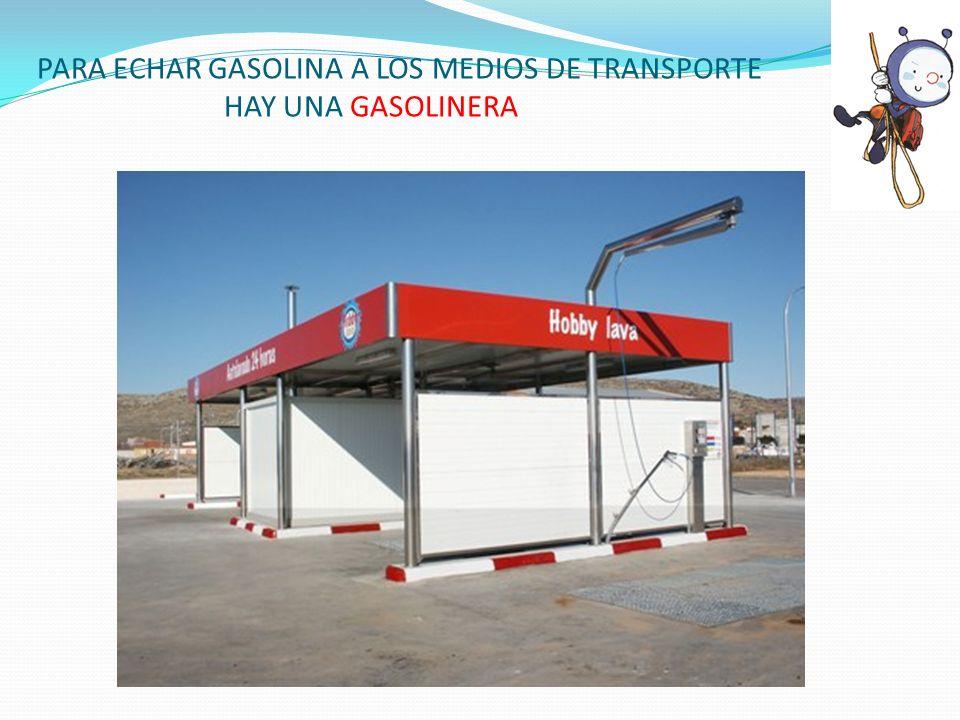 PARA ECHAR GASOLINA A LOS MEDIOS DE TRANSPORTE HAY UNA GASOLINERA