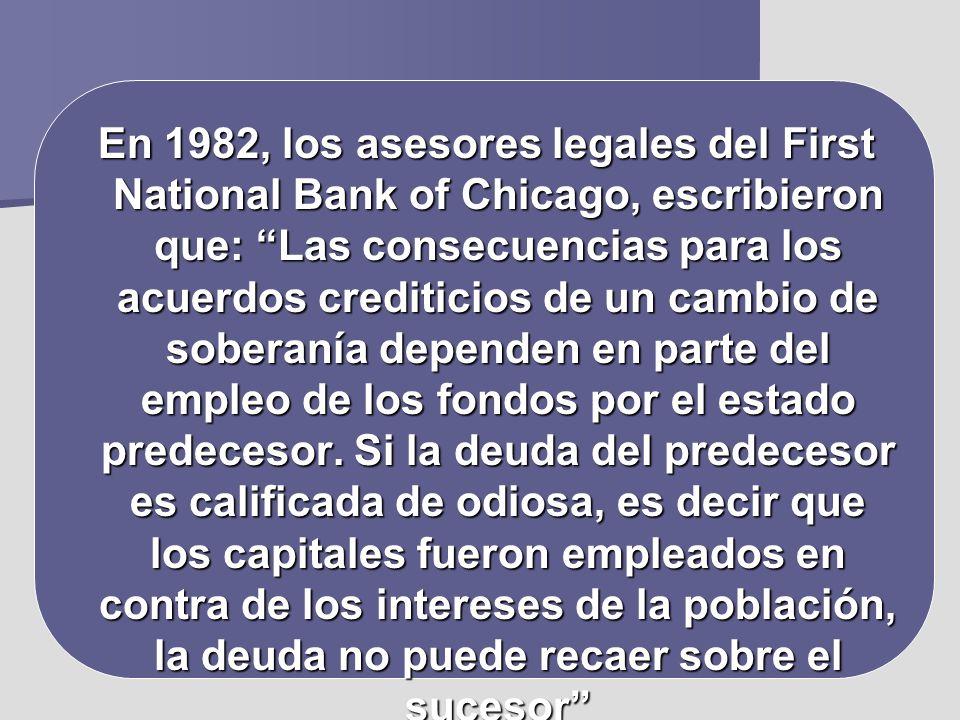 En 1982, los asesores legales del First National Bank of Chicago, escribieron que: Las consecuencias para los acuerdos crediticios de un cambio de soberanía dependen en parte del empleo de los fondos por el estado predecesor.