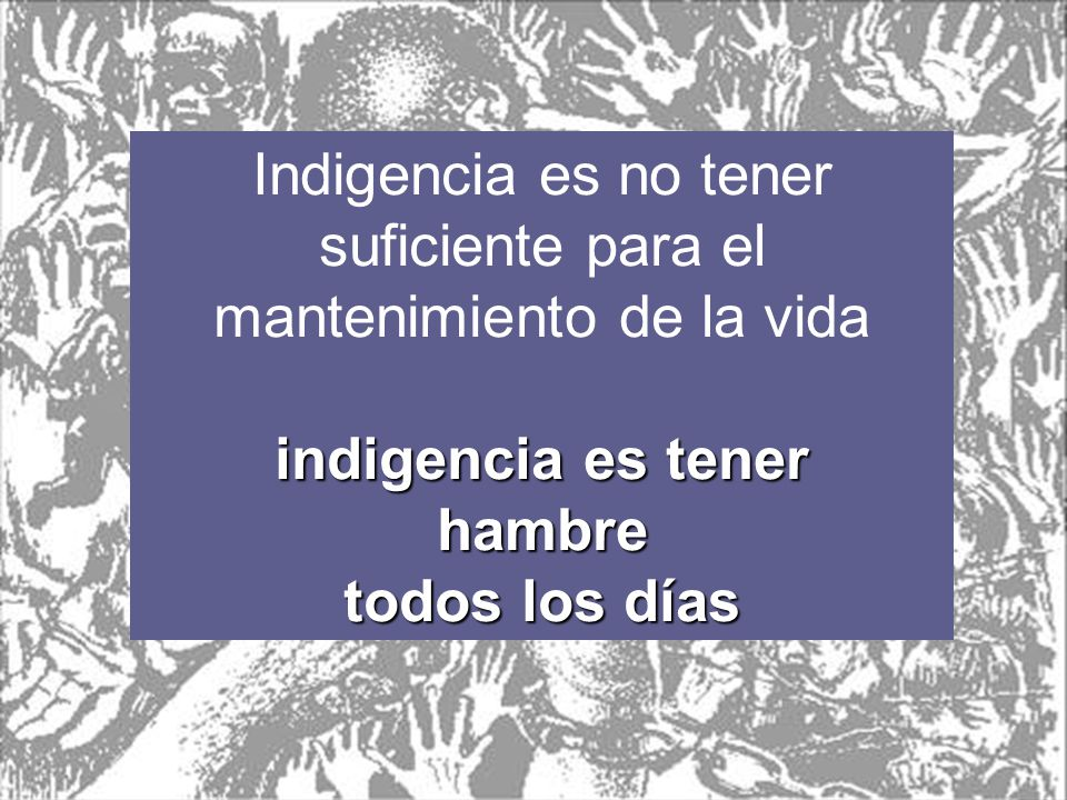 Indigencia es no tener suficiente para el mantenimiento de la vida
