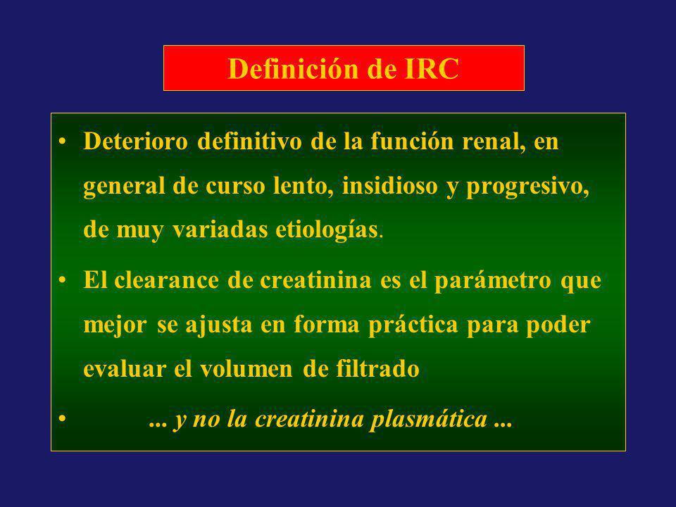Definición de IRC Deterioro definitivo de la función renal, en general de curso lento, insidioso y progresivo, de muy variadas etiologías.
