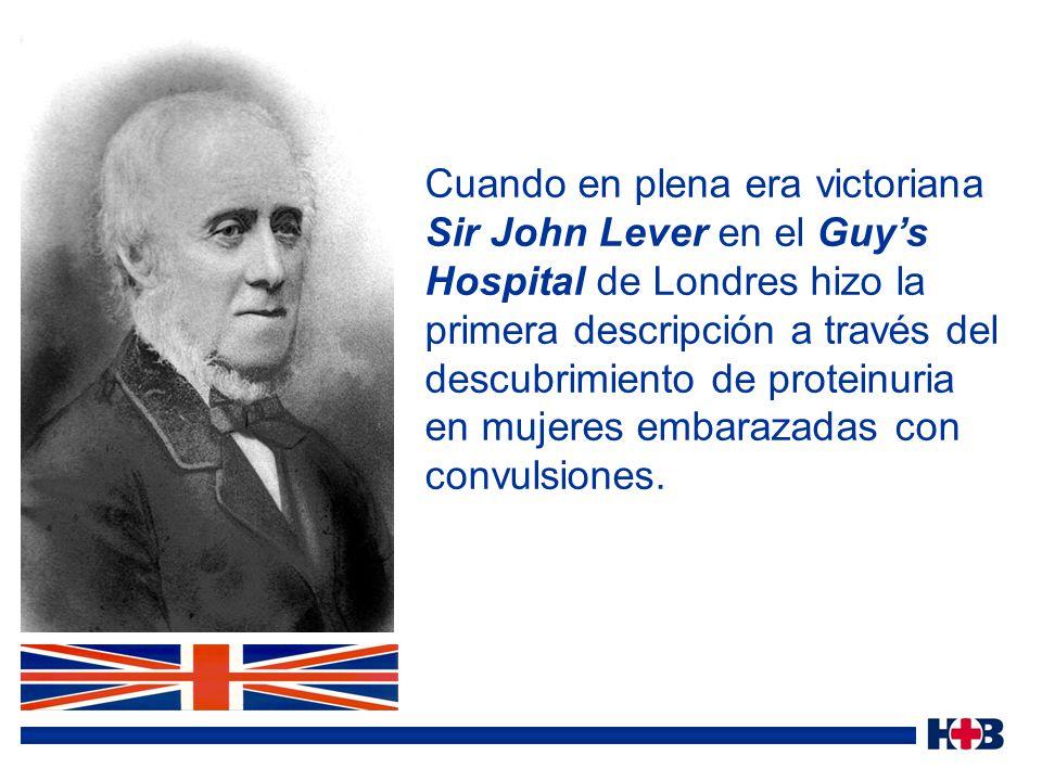 Cuando en plena era victoriana Sir John Lever en el Guy's Hospital de Londres hizo la primera descripción a través del descubrimiento de proteinuria en mujeres embarazadas con convulsiones.