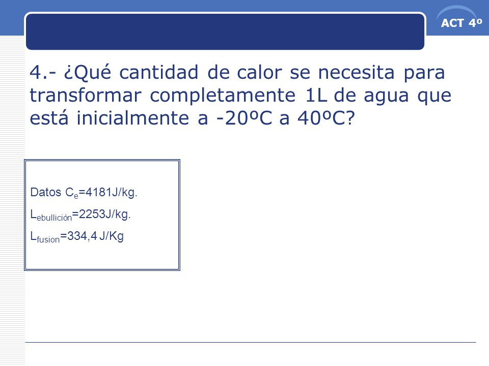 4.- ¿Qué cantidad de calor se necesita para transformar completamente 1L de agua que está inicialmente a -20ºC a 40ºC
