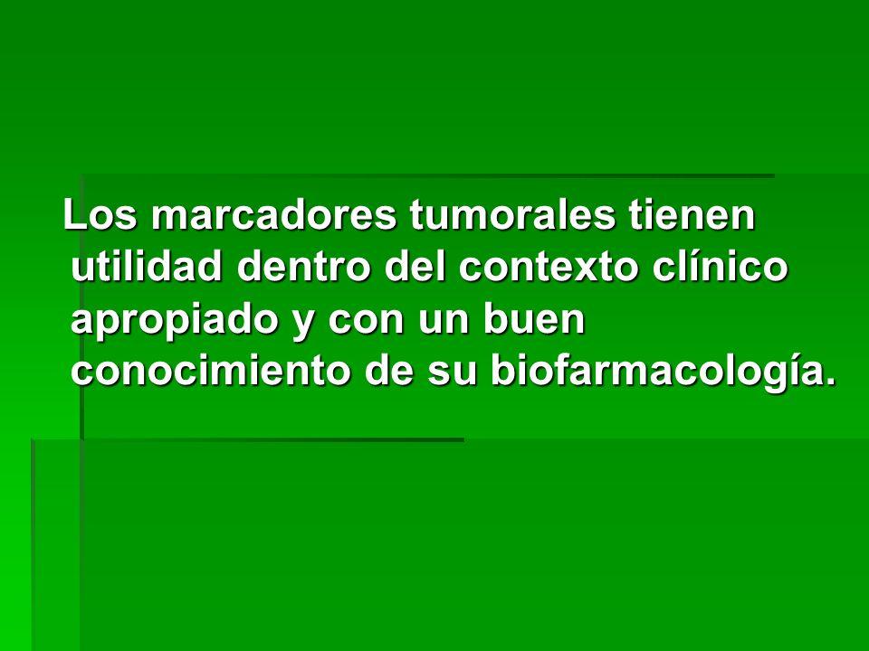 Los marcadores tumorales tienen utilidad dentro del contexto clínico apropiado y con un buen conocimiento de su biofarmacología.