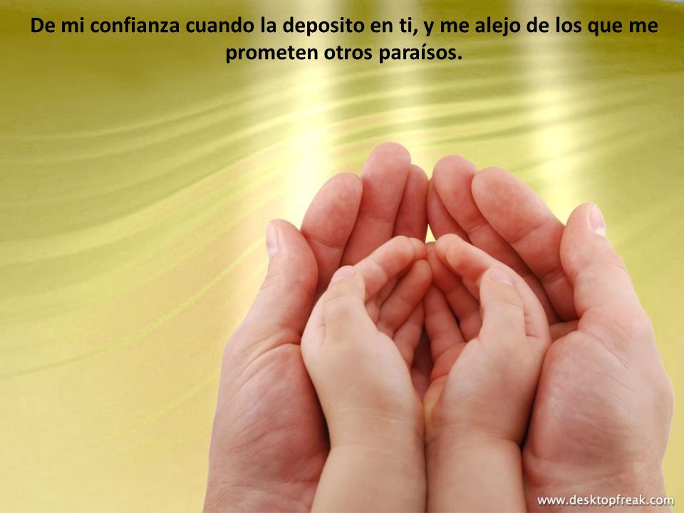 De mi confianza cuando la deposito en ti, y me alejo de los que me prometen otros paraísos.