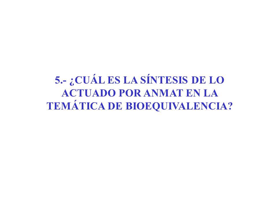 5.- ¿CUÁL ES LA SÍNTESIS DE LO ACTUADO POR ANMAT EN LA TEMÁTICA DE BIOEQUIVALENCIA