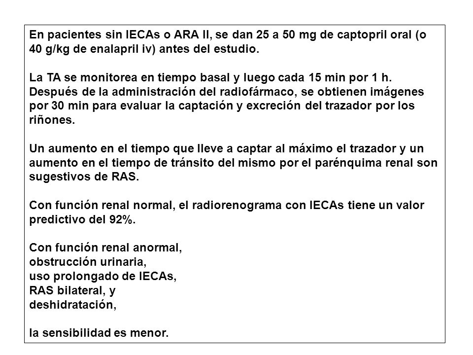 En pacientes sin IECAs o ARA II, se dan 25 a 50 mg de captopril oral (o 40 g/kg de enalapril iv) antes del estudio.