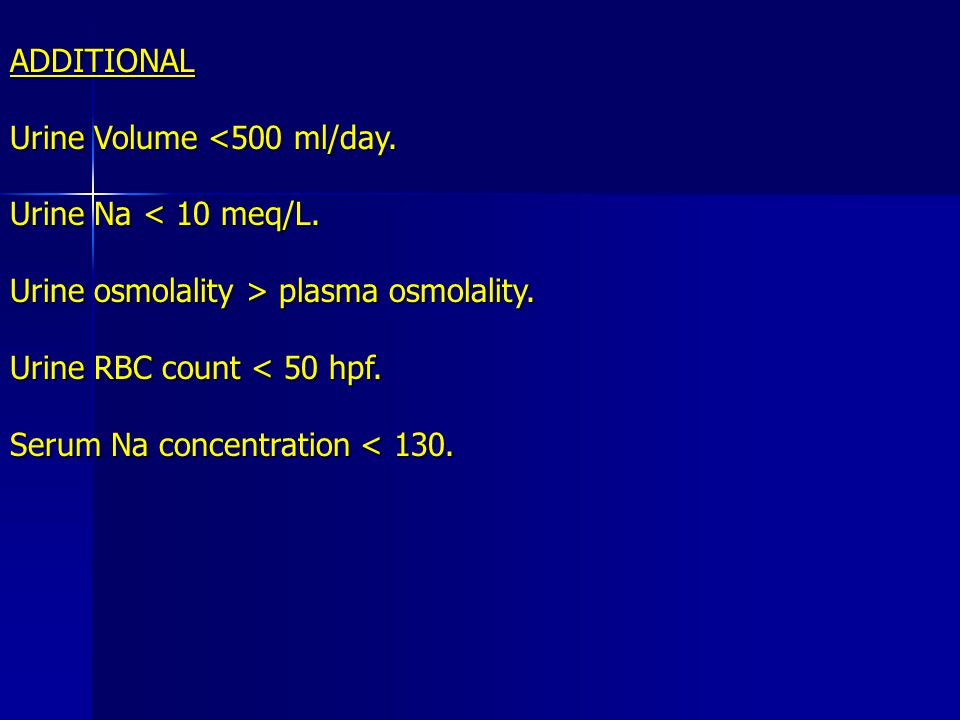 ADDITIONAL Urine Volume <500 ml/day. Urine Na < 10 meq/L. Urine osmolality > plasma osmolality. Urine RBC count < 50 hpf.