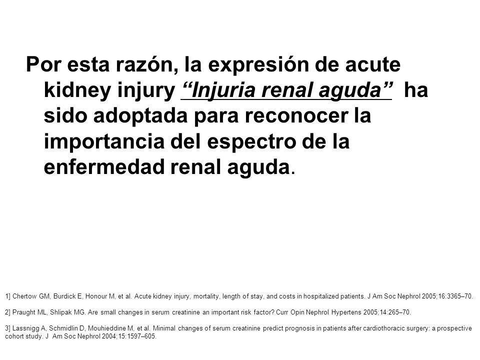 Por esta razón, la expresión de acute kidney injury Injuria renal aguda ha sido adoptada para reconocer la importancia del espectro de la enfermedad renal aguda.