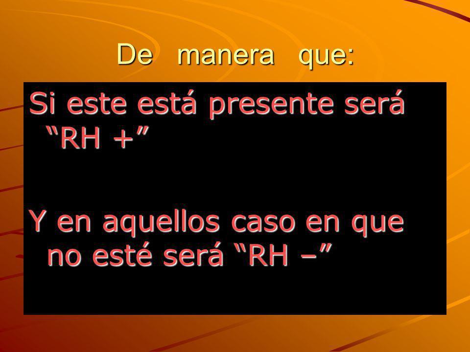 De manera que: Si este está presente será RH + Y en aquellos caso en que no esté será RH –